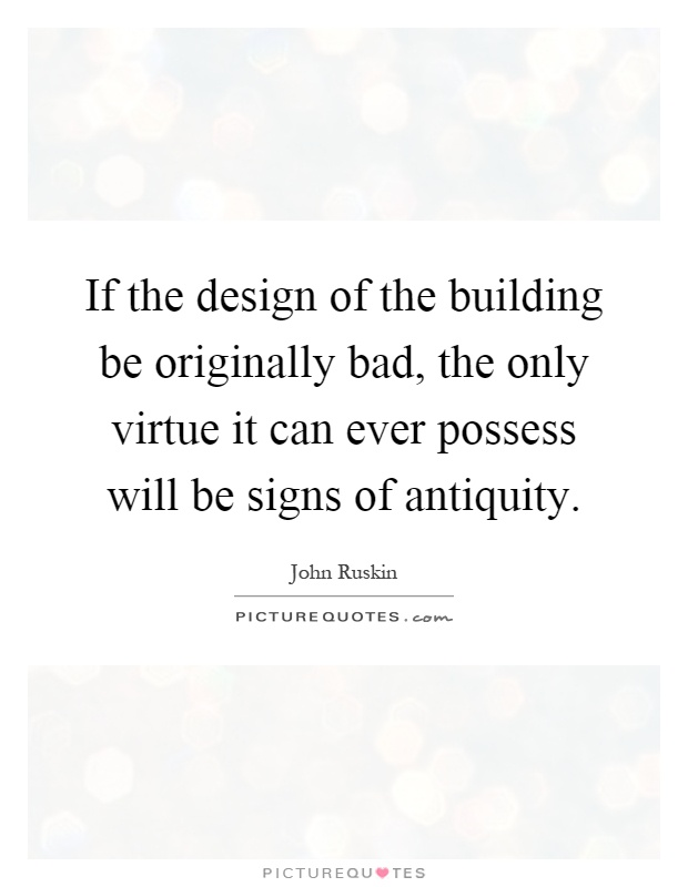 If the design of the building be originally bad, the only virtue it can ever possess will be signs of antiquity Picture Quote #1