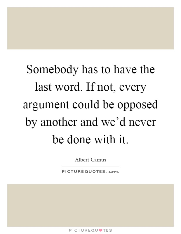 Somebody has to have the last word. If not, every argument could be opposed by another and we'd never be done with it Picture Quote #1
