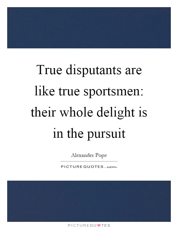True disputants are like true sportsmen: their whole delight is in the pursuit Picture Quote #1