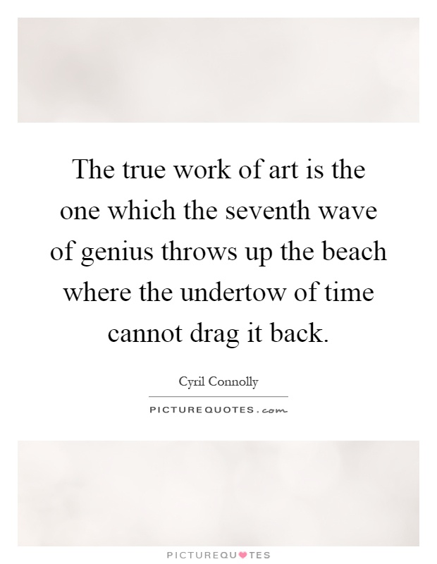 The true work of art is the one which the seventh wave of genius throws up the beach where the undertow of time cannot drag it back Picture Quote #1