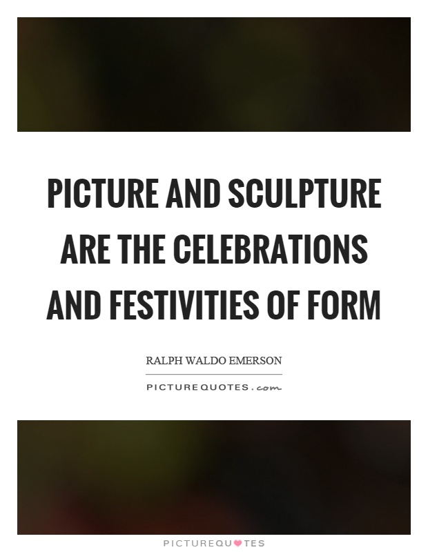 Picture and sculpture are the celebrations and festivities of form Picture Quote #1