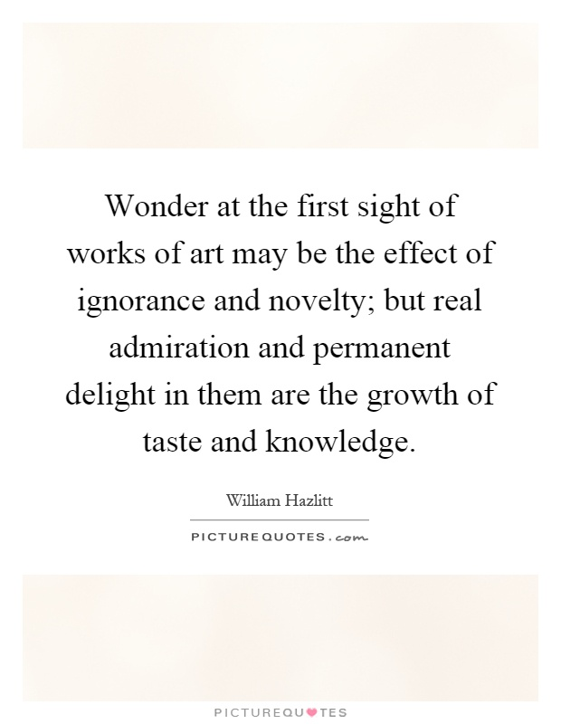 Wonder at the first sight of works of art may be the effect of ignorance and novelty; but real admiration and permanent delight in them are the growth of taste and knowledge Picture Quote #1
