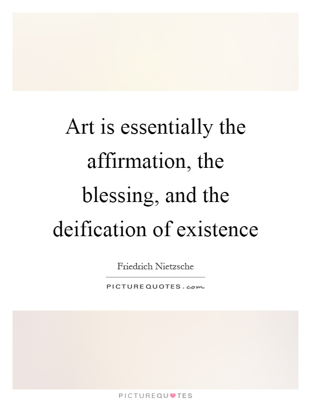 Art is essentially the affirmation, the blessing, and the deification of existence Picture Quote #1