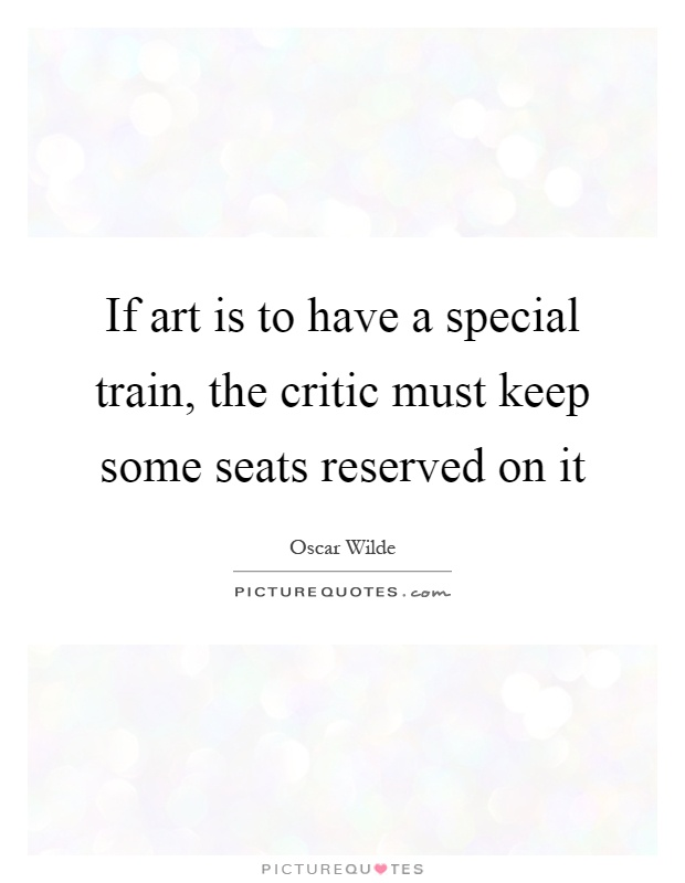 If art is to have a special train, the critic must keep some seats reserved on it Picture Quote #1