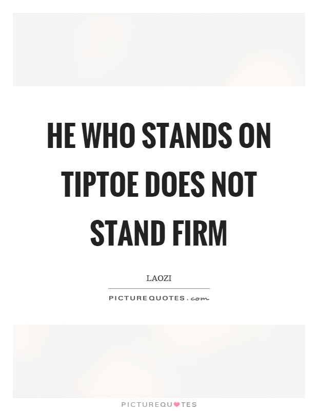 He who stands on tiptoe does not stand firm Picture Quote #1