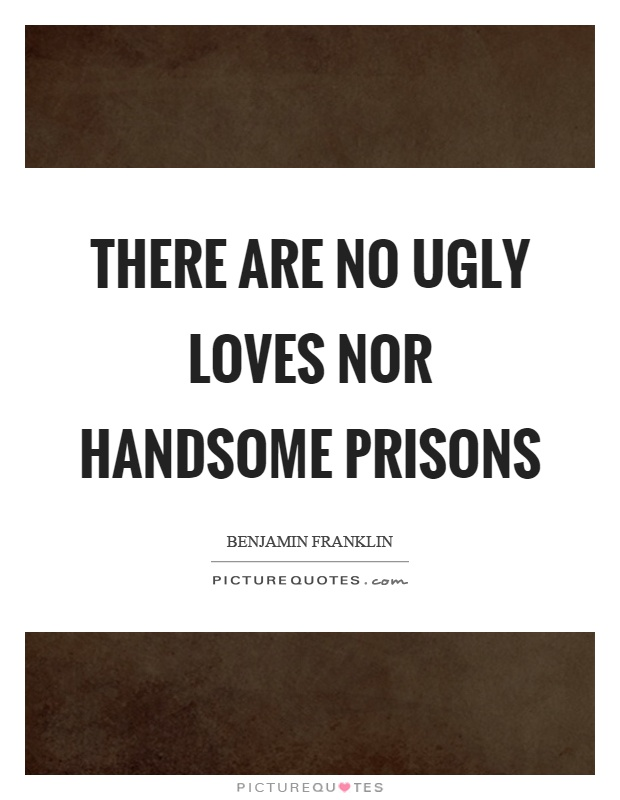 There are no ugly loves nor handsome prisons Picture Quote #1