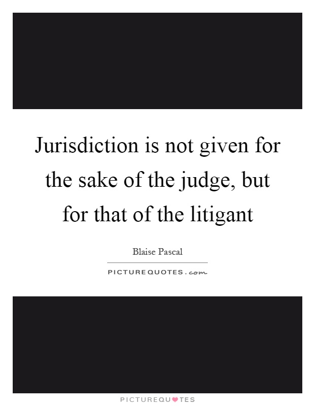 Jurisdiction is not given for the sake of the judge, but for that of the litigant Picture Quote #1