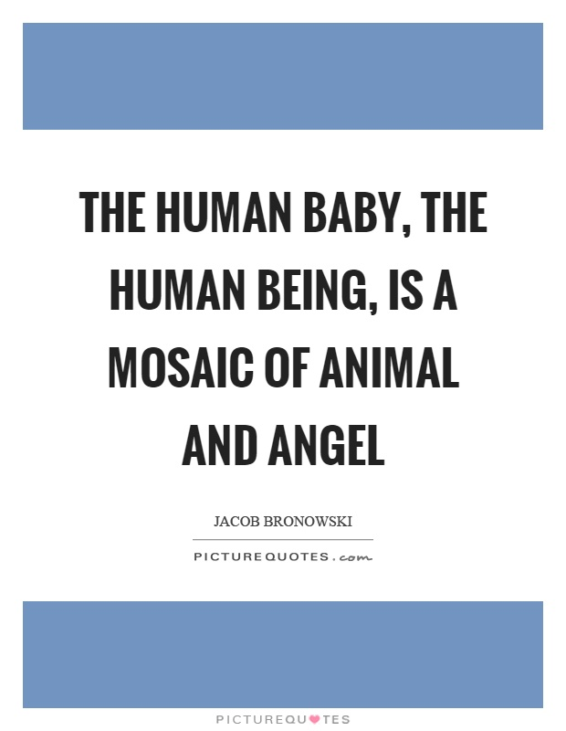 The human baby, the human being, is a mosaic of animal and angel Picture Quote #1