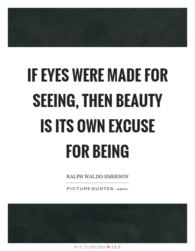 If eyes were made for seeing, then beauty is its own excuse for being Picture Quote #1