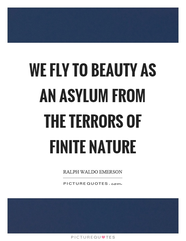 We fly to beauty as an asylum from the terrors of finite nature Picture Quote #1