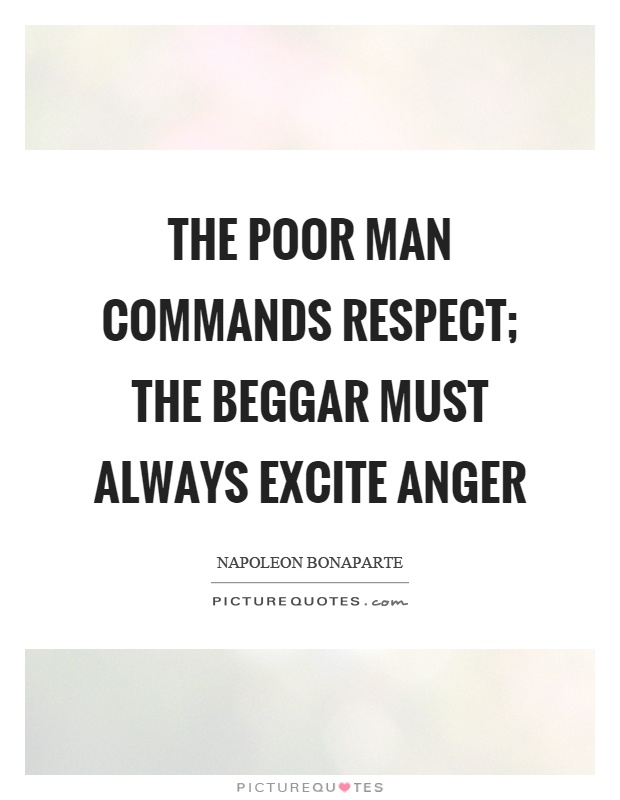 The poor man commands respect; the beggar must always excite anger Picture Quote #1