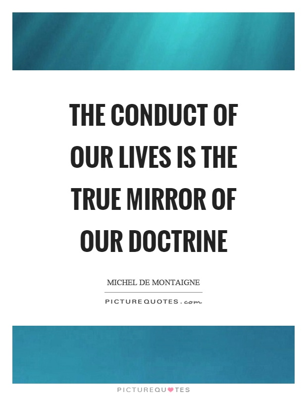 The conduct of our lives is the true mirror of our doctrine Picture Quote #1