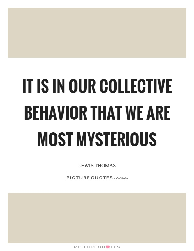 It is in our collective behavior that we are most mysterious Picture Quote #1