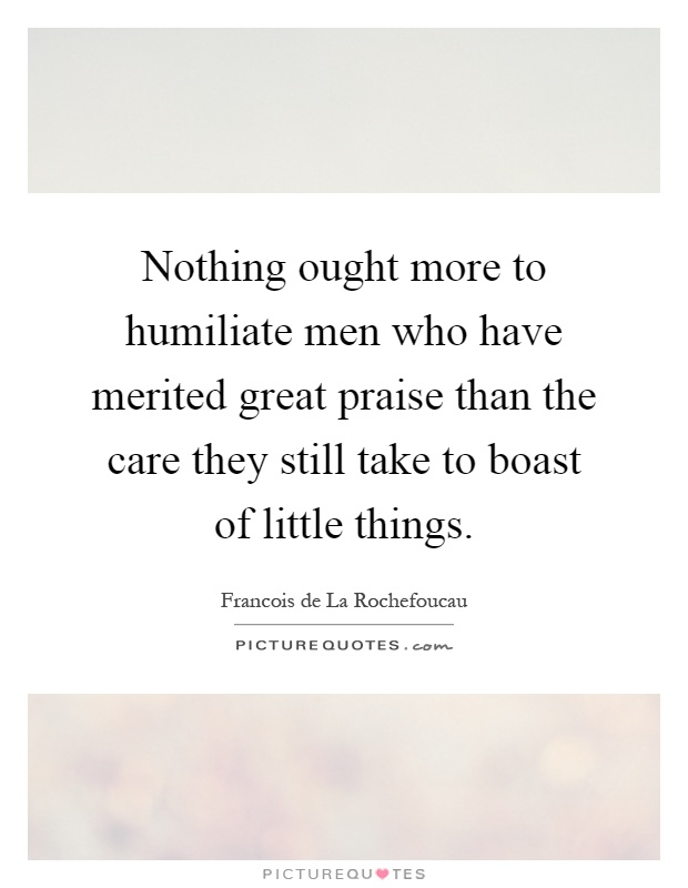 Nothing ought more to humiliate men who have merited great praise than the care they still take to boast of little things Picture Quote #1
