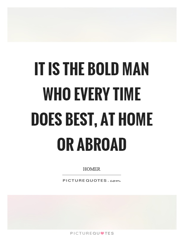 It is the bold man who every time does best, at home or abroad Picture Quote #1