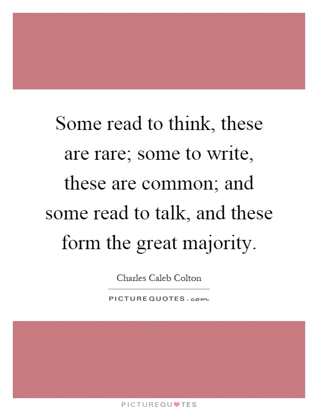 Some read to think, these are rare; some to write, these are common; and some read to talk, and these form the great majority Picture Quote #1