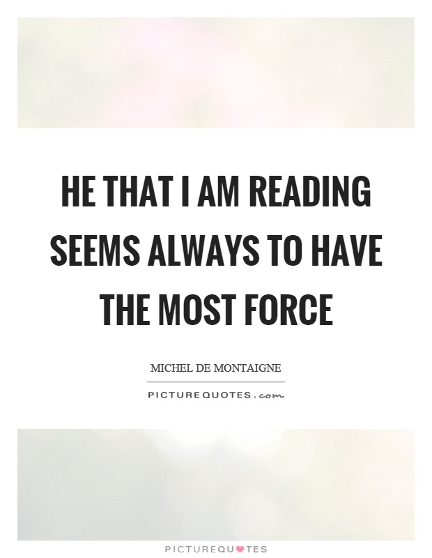 He that I am reading seems always to have the most force Picture Quote #1