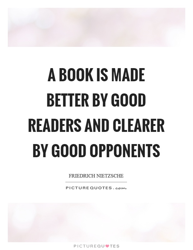 A Book Is Made Better By Good Readers And Clearer By Good Opponents Picture  Quote #
