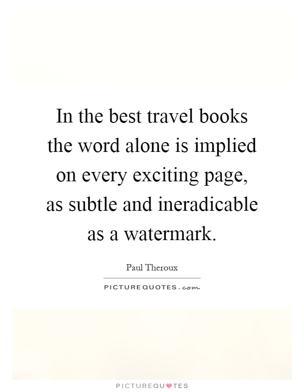 In the best travel books the word alone is implied on every exciting page, as subtle and ineradicable as a watermark Picture Quote #1