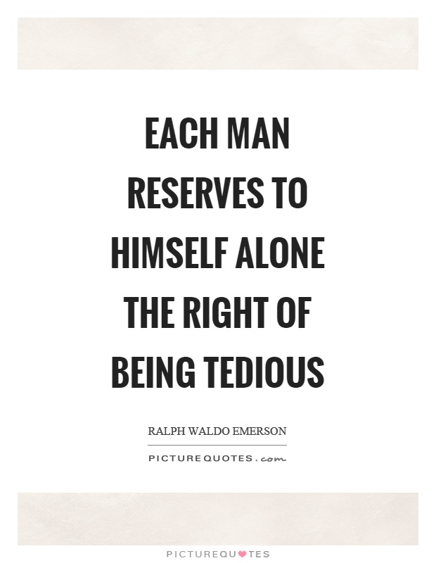 Each man reserves to himself alone the right of being tedious Picture Quote #1