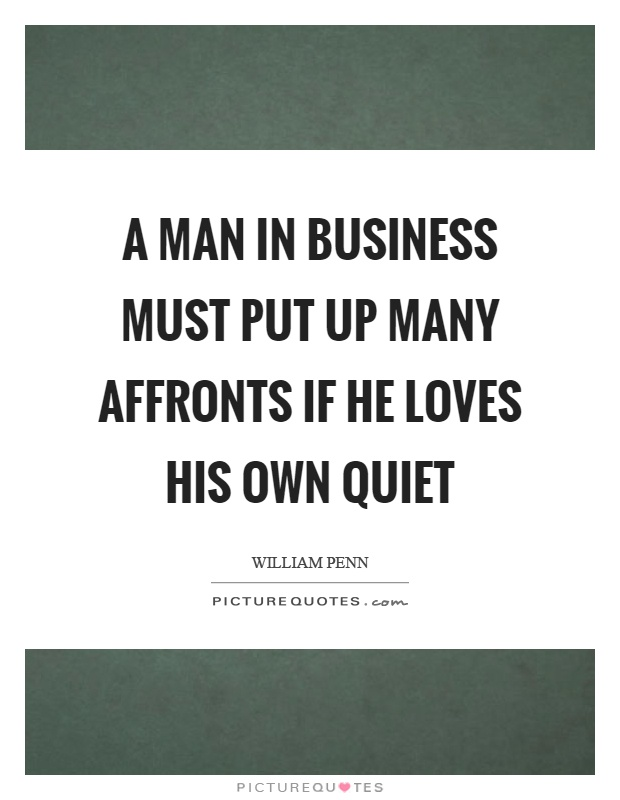 A man in business must put up many affronts if he loves his own quiet Picture Quote #1