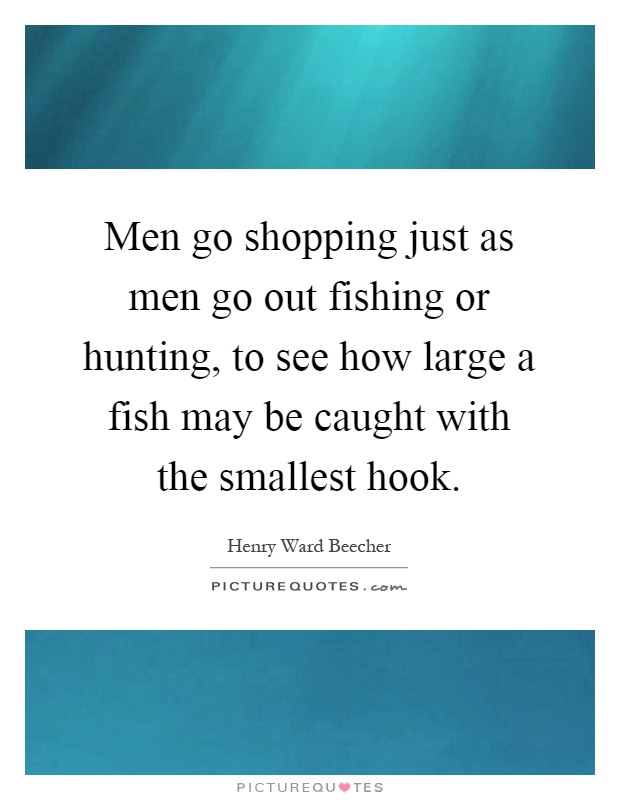 Men go shopping just as men go out fishing or hunting, to see how large a fish may be caught with the smallest hook Picture Quote #1