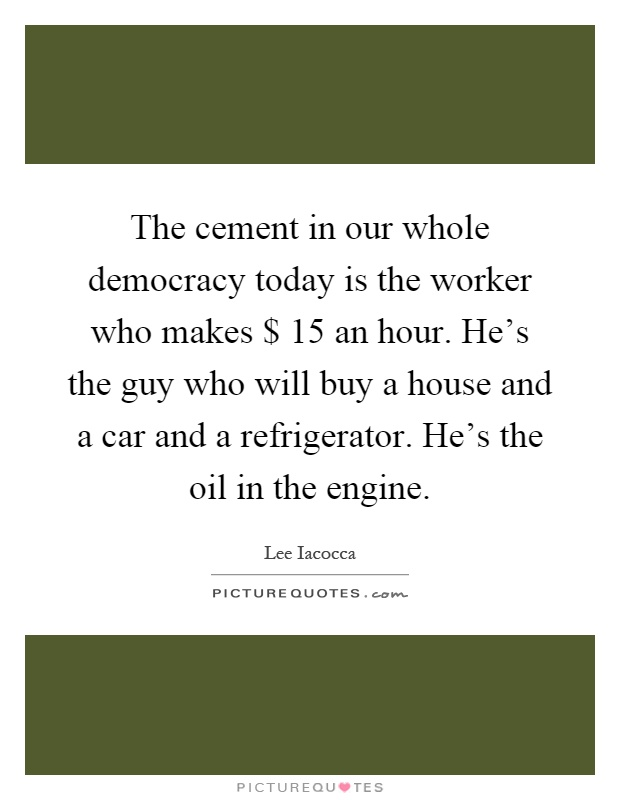 The cement in our whole democracy today is the worker who makes $ 15 an hour. He's the guy who will buy a house and a car and a refrigerator. He's the oil in the engine Picture Quote #1