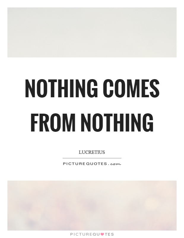 Nothing comes from nothing Picture Quote #1