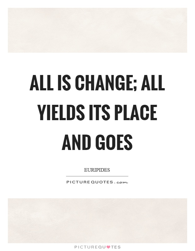 All is change; all yields its place and goes Picture Quote #1
