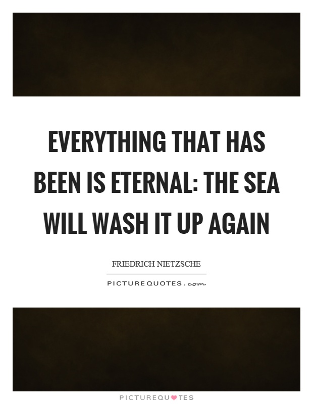 Everything that has been is eternal: the sea will wash it up again Picture Quote #1