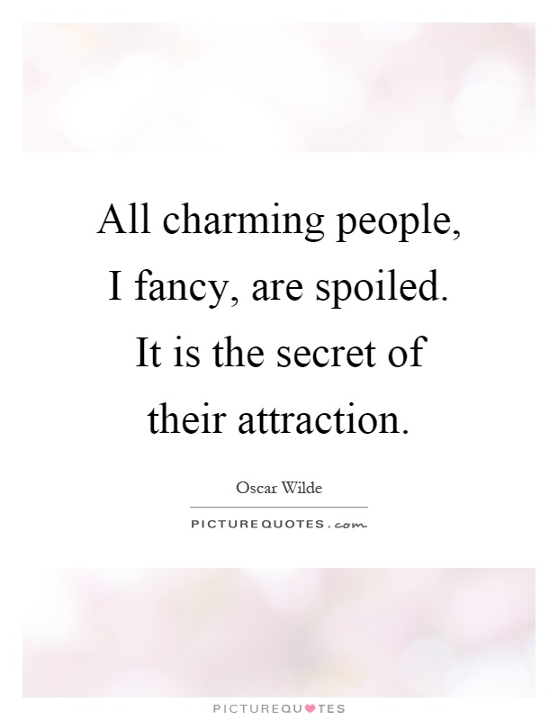 All charming people, I fancy, are spoiled. It is the secret of their attraction Picture Quote #1