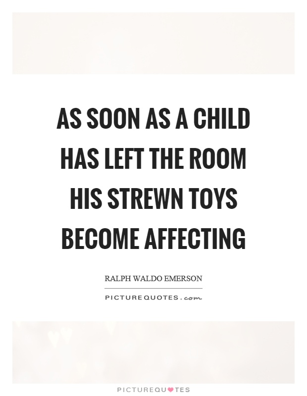 As soon as a child has left the room his strewn toys become affecting Picture Quote #1