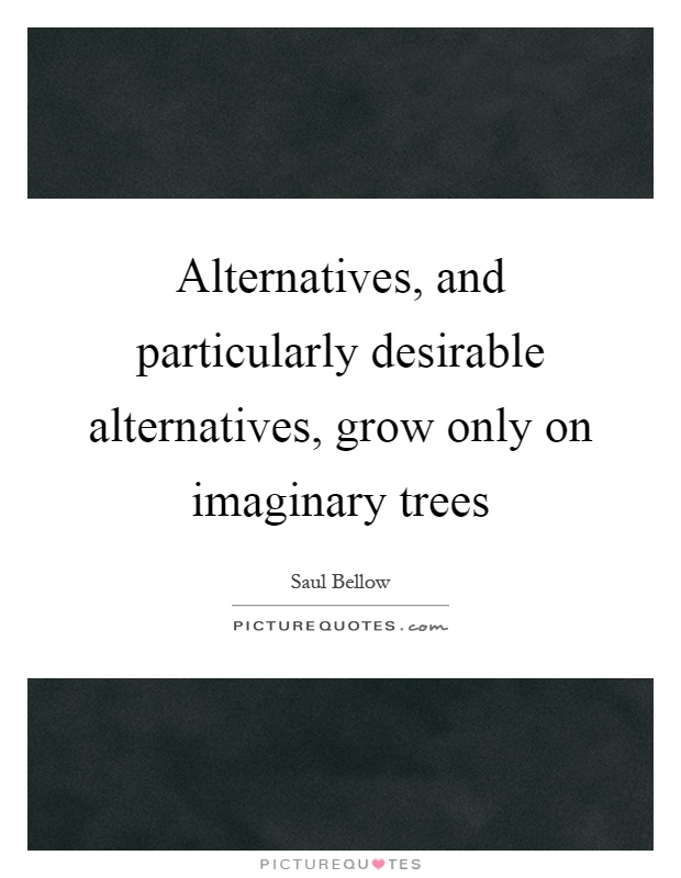 Alternatives, and particularly desirable alternatives, grow only on imaginary trees Picture Quote #1