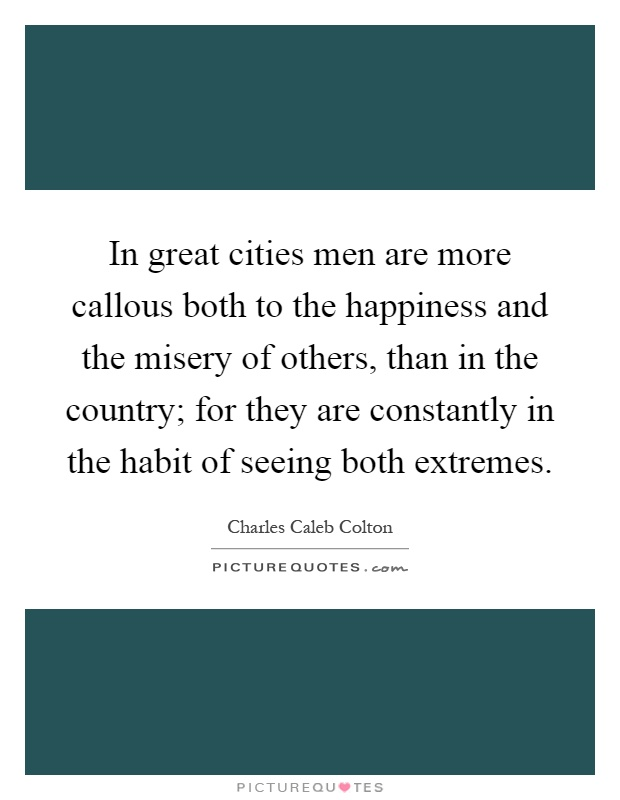 In great cities men are more callous both to the happiness and the misery of others, than in the country; for they are constantly in the habit of seeing both extremes Picture Quote #1