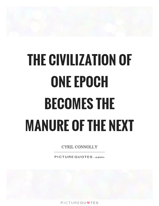 The civilization of one epoch becomes the manure of the next Picture Quote #1