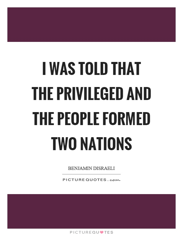 I was told that the privileged and the people formed two nations Picture Quote #1
