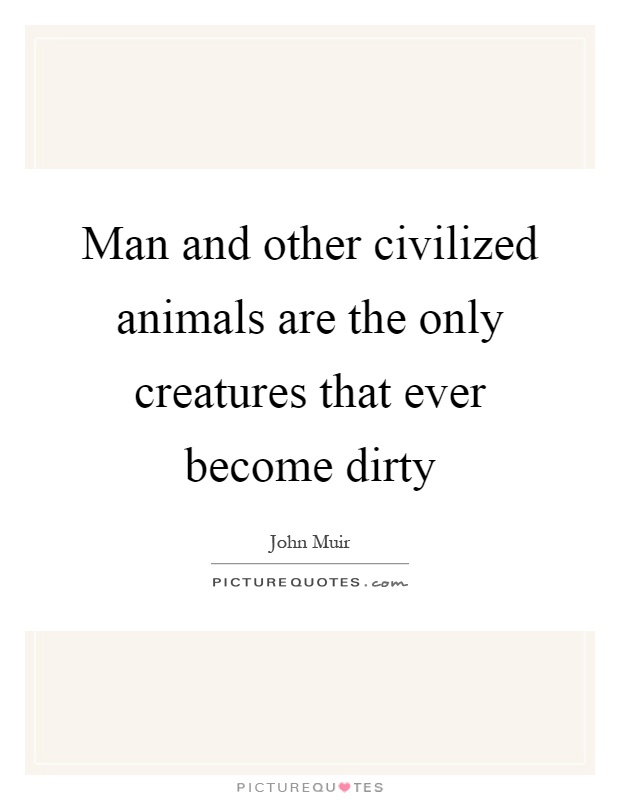 Man and other civilized animals are the only creatures that ever become dirty Picture Quote #1