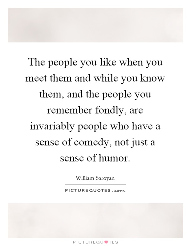 The people you like when you meet them and while you know them, and the people you remember fondly, are invariably people who have a sense of comedy, not just a sense of humor Picture Quote #1