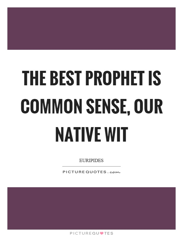 The best prophet is common sense, our native wit Picture Quote #1