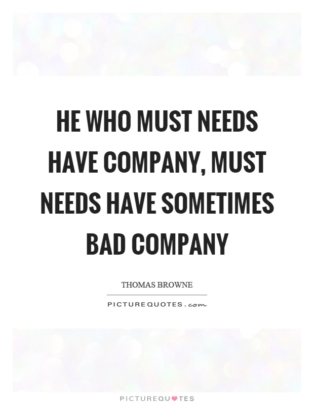 He who must needs have company, must needs have sometimes bad company Picture Quote #1