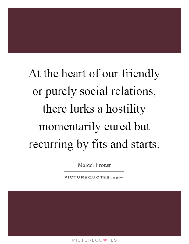 At the heart of our friendly or purely social relations, there lurks a hostility momentarily cured but recurring by fits and starts Picture Quote #1