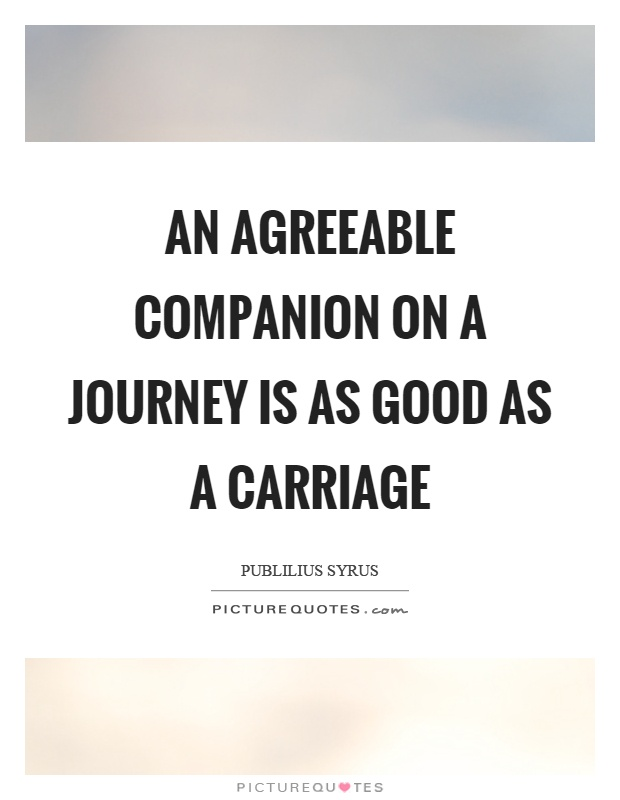 An agreeable companion on a journey is as good as a carriage Picture Quote #1