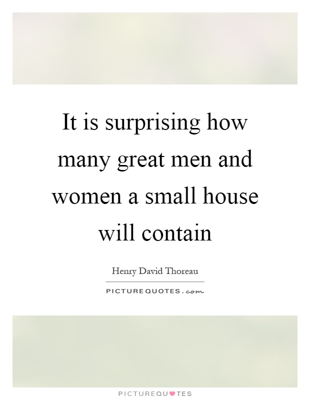 It is surprising how many great men and women a small house will contain Picture Quote #1