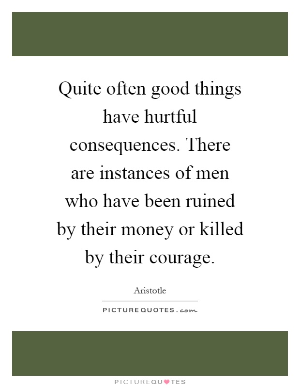 Quite often good things have hurtful consequences. There are instances of men who have been ruined by their money or killed by their courage Picture Quote #1
