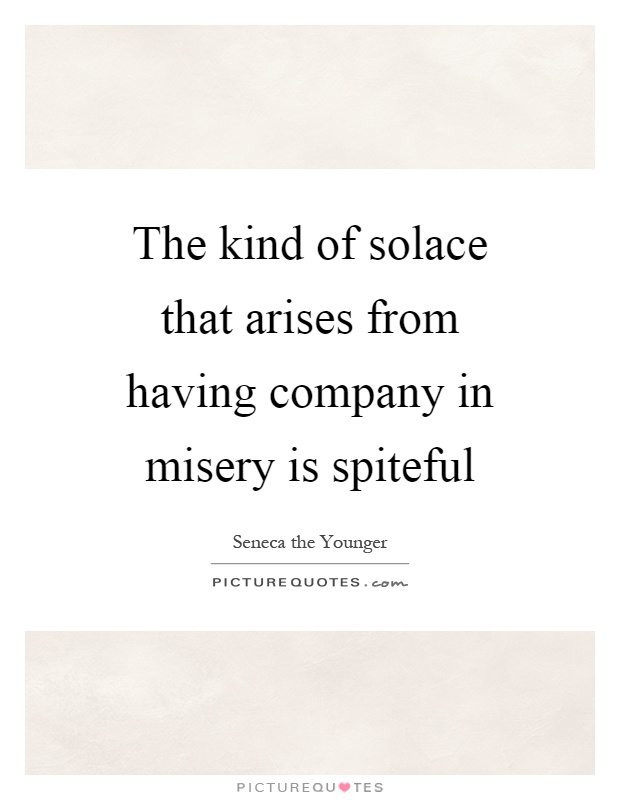The kind of solace that arises from having company in misery is spiteful Picture Quote #1