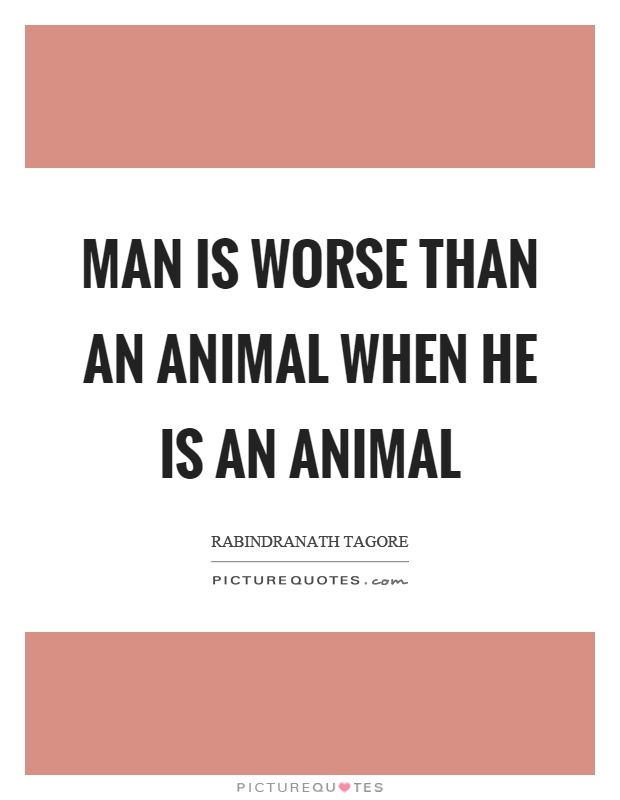 Man is worse than an animal when he is an animal Picture Quote #1