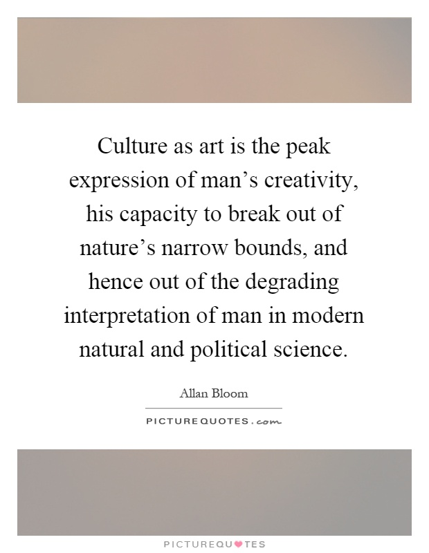 Culture as art is the peak expression of man's creativity, his capacity to break out of nature's narrow bounds, and hence out of the degrading interpretation of man in modern natural and political science Picture Quote #1