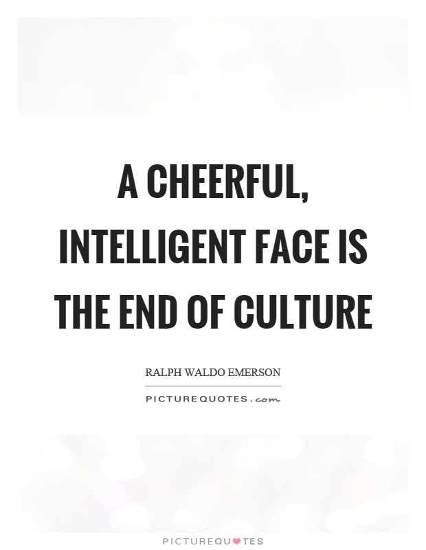 A cheerful, intelligent face is the end of culture Picture Quote #1