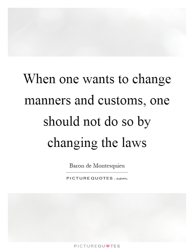 When one wants to change manners and customs, one should not do so by changing the laws Picture Quote #1