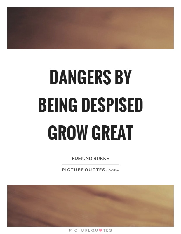Dangers by being despised grow great Picture Quote #1